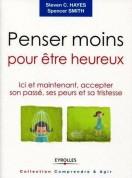 PENSER MOINS POUR ETRE HEUREUX ; ICI ET MAINTENANT, ACCEPTER SON PASSE, SES PEURS ET SA TRISTESSE