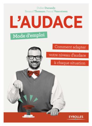 L'audace, mode d'emploi - Comment adapter votre niveau d'audace à chaque situation »